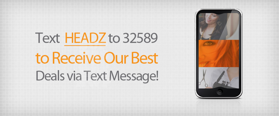 Text HEADZ to 32589 to receive our best deals via text.